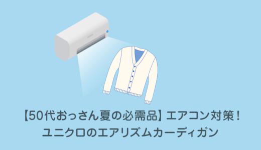 【50代おっさん夏の必需品】エアコン対策!ユニクロのエアリズムカーディガン