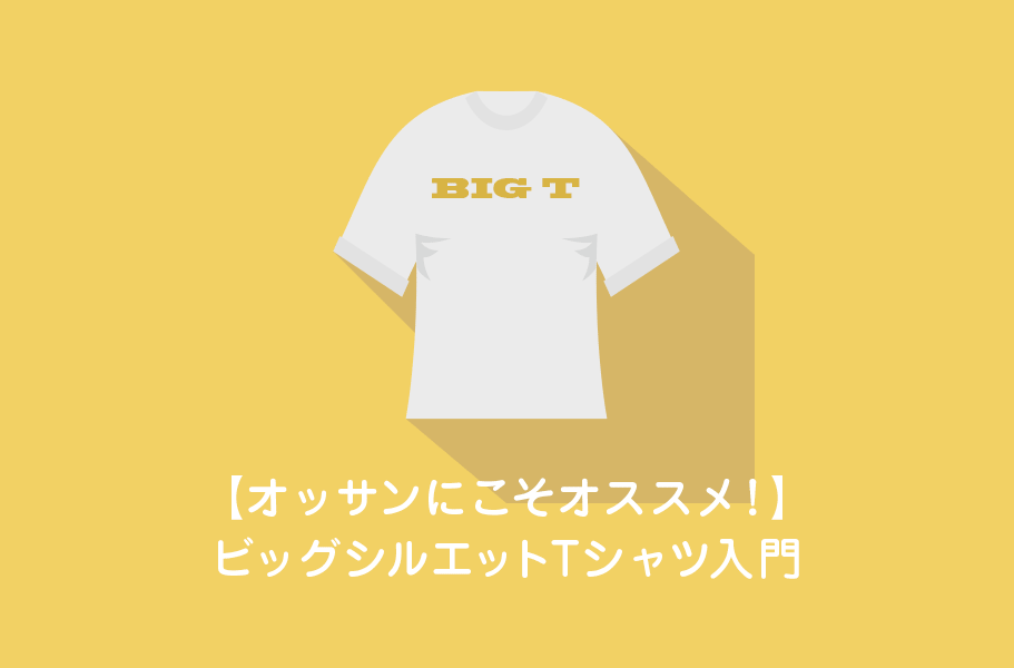 50代じゃ着れない?オッサンにこそオススメ!ビッグシルエットTシャツ入門 2019/07/16