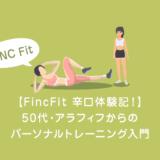 【FincFit 辛口体験記!】50代・アラフィフからのパーソナルトレーニング入門