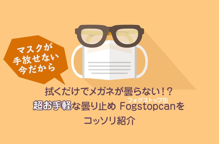 拭くだけでメガネが曇らない!?【マスクが手放せない今だから】超お手軽な曇り止め Fogstopcan(フォグストップ缶)をコッソリ紹介