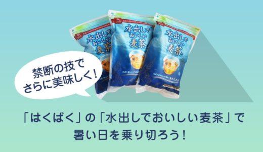 【禁断の技でさらに美味しく!】「はくばく」の「水出しでおいしい麦茶」で暑い日を乗り切ろう!